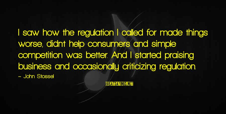 Business Competition Sayings By John Stossel: I saw how the regulation I called for made things worse, didn't help consumers and