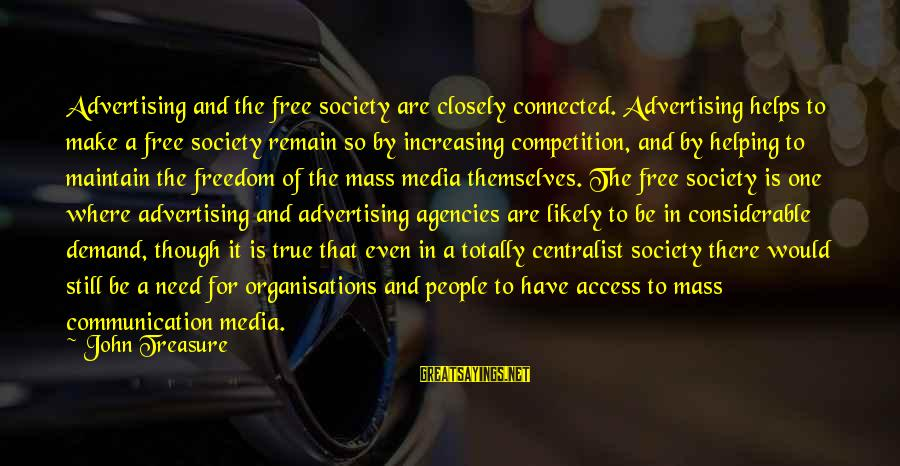 Business Competition Sayings By John Treasure: Advertising and the free society are closely connected. Advertising helps to make a free society