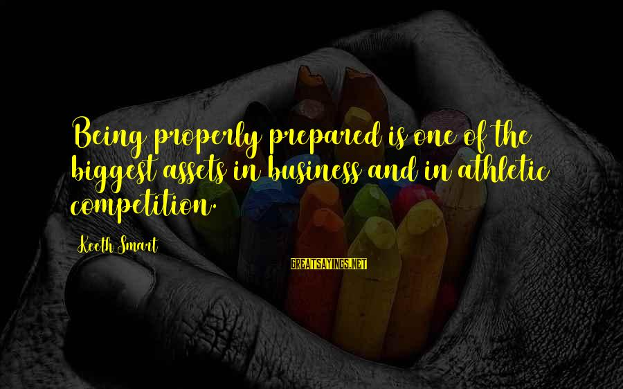 Business Competition Sayings By Keeth Smart: Being properly prepared is one of the biggest assets in business and in athletic competition.