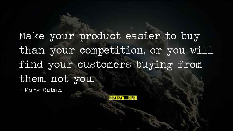 Business Competition Sayings By Mark Cuban: Make your product easier to buy than your competition, or you will find your customers