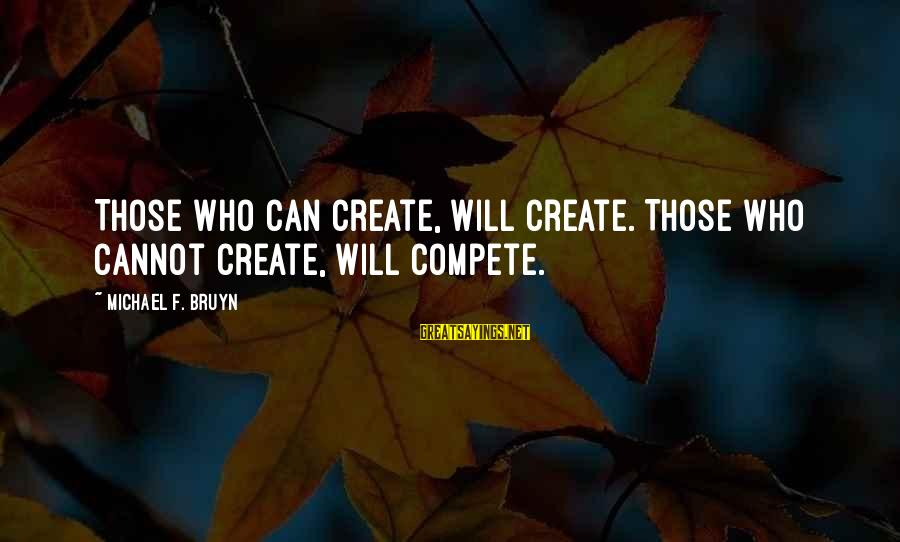 Business Competition Sayings By Michael F. Bruyn: Those who can create, will create. Those who cannot create, will compete.
