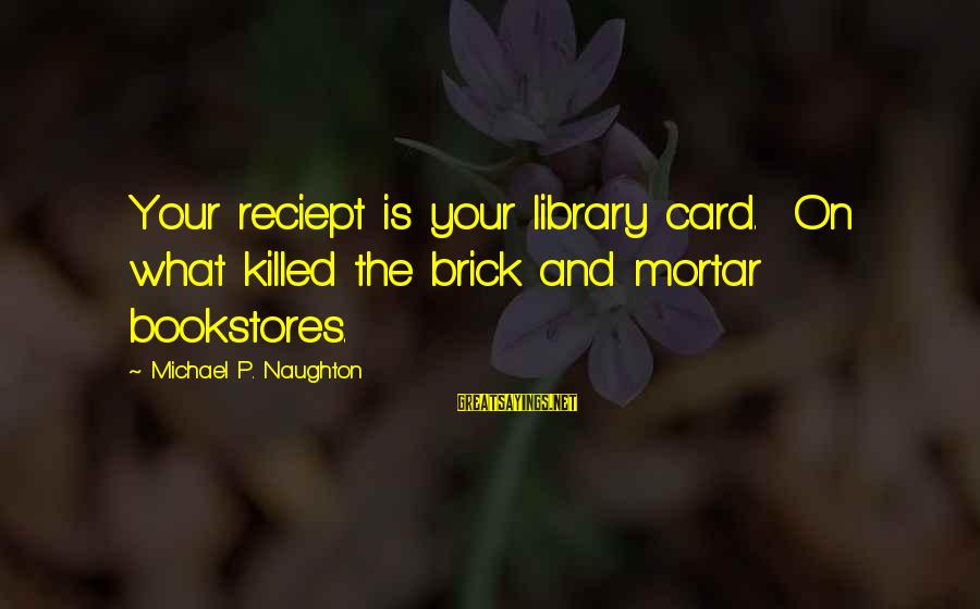 Business Competition Sayings By Michael P. Naughton: Your reciept is your library card. On what killed the brick and mortar bookstores.