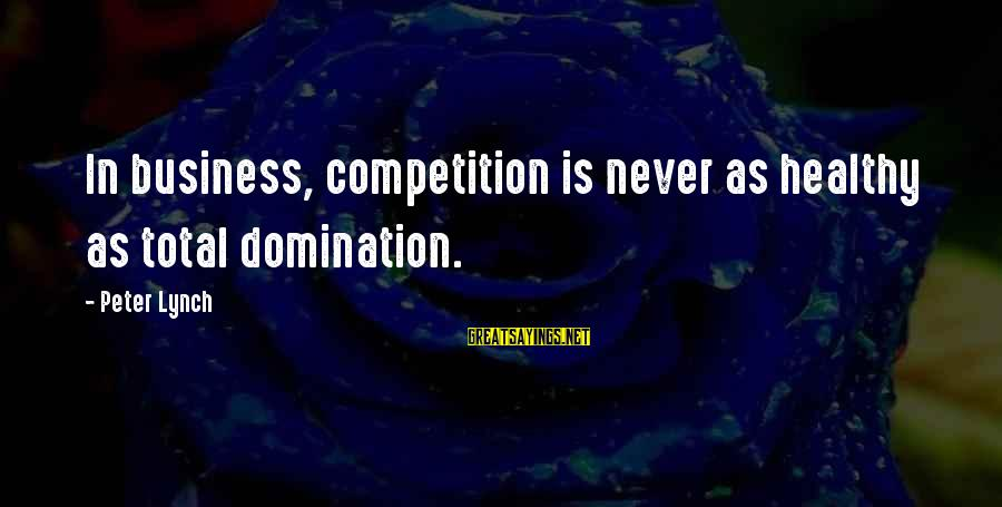 Business Competition Sayings By Peter Lynch: In business, competition is never as healthy as total domination.
