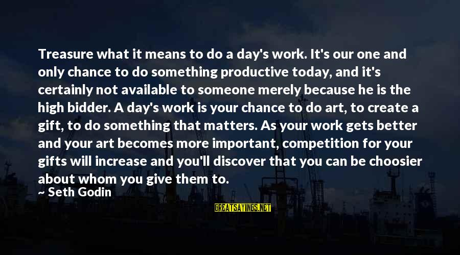 Business Competition Sayings By Seth Godin: Treasure what it means to do a day's work. It's our one and only chance