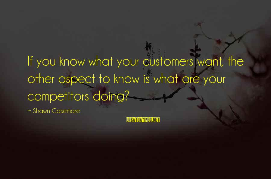 Business Competition Sayings By Shawn Casemore: If you know what your customers want, the other aspect to know is what are