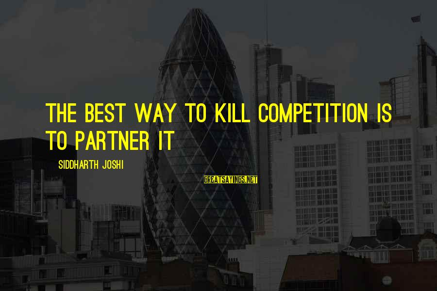 Business Competition Sayings By Siddharth Joshi: The best way to kill competition is to partner it