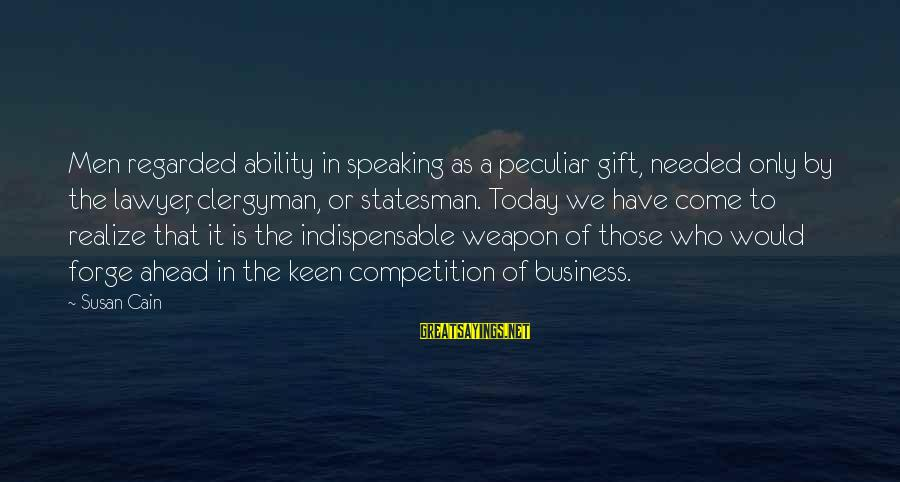 Business Competition Sayings By Susan Cain: Men regarded ability in speaking as a peculiar gift, needed only by the lawyer, clergyman,
