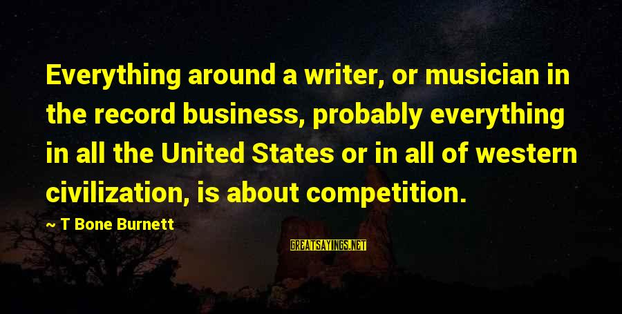 Business Competition Sayings By T Bone Burnett: Everything around a writer, or musician in the record business, probably everything in all the