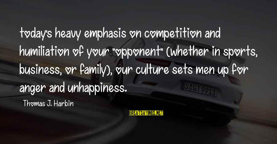"Business Competition Sayings By Thomas J. Harbin: today's heavy emphasis on competition and humiliation of your ""opponent"" (whether in sports, business, or"
