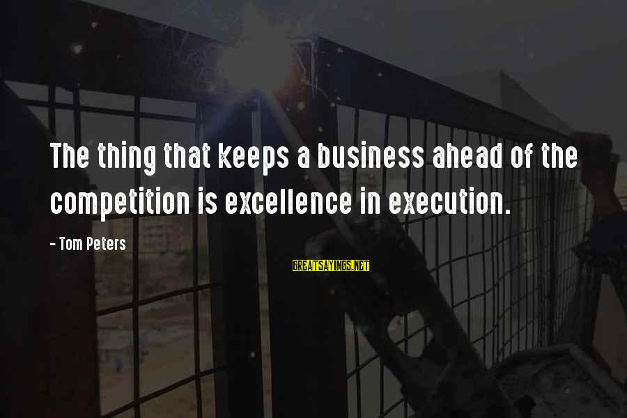 Business Competition Sayings By Tom Peters: The thing that keeps a business ahead of the competition is excellence in execution.