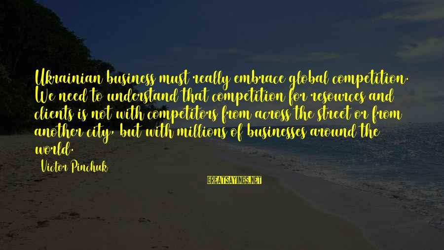 Business Competition Sayings By Victor Pinchuk: Ukrainian business must really embrace global competition. We need to understand that competition for resources