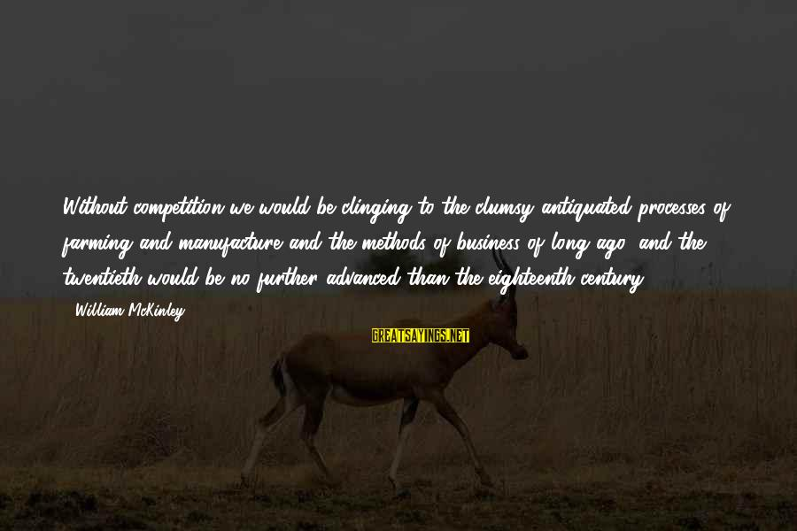 Business Competition Sayings By William McKinley: Without competition we would be clinging to the clumsy antiquated processes of farming and manufacture