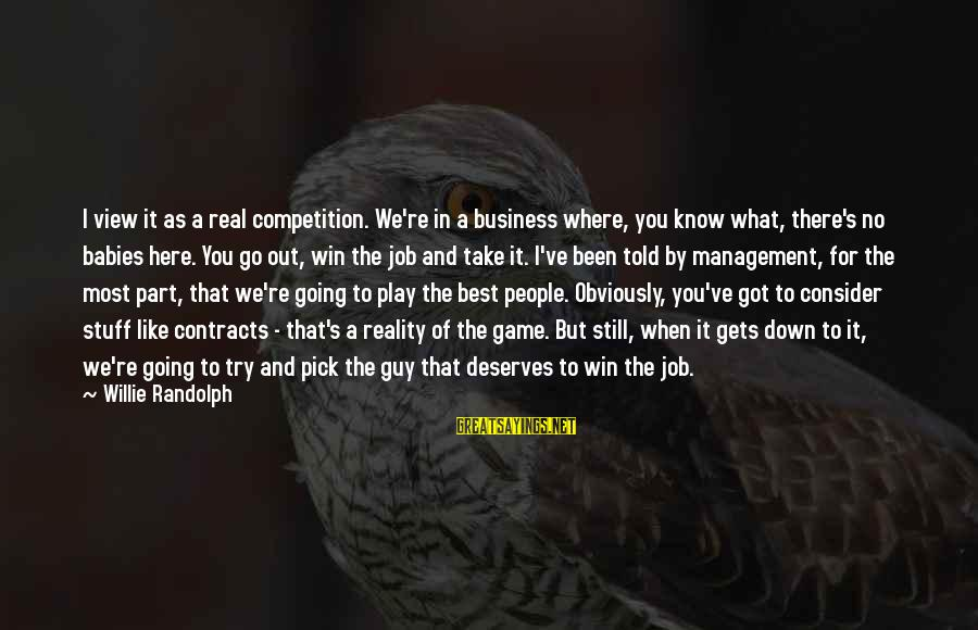 Business Competition Sayings By Willie Randolph: I view it as a real competition. We're in a business where, you know what,
