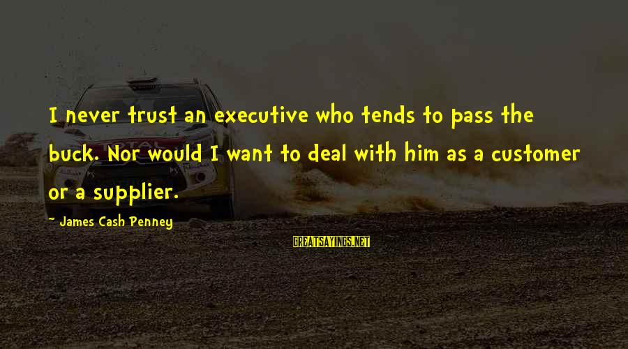 Business Supplier Sayings By James Cash Penney: I never trust an executive who tends to pass the buck. Nor would I want