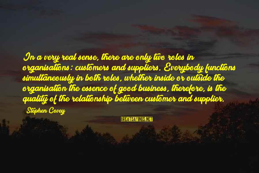 Business Supplier Sayings By Stephen Covey: In a very real sense, there are only two roles in organisations: customers and suppliers.