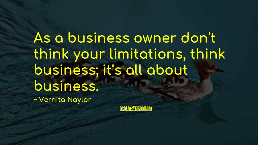 Business Supplier Sayings By Vernita Naylor: As a business owner don't think your limitations, think business; it's all about business.