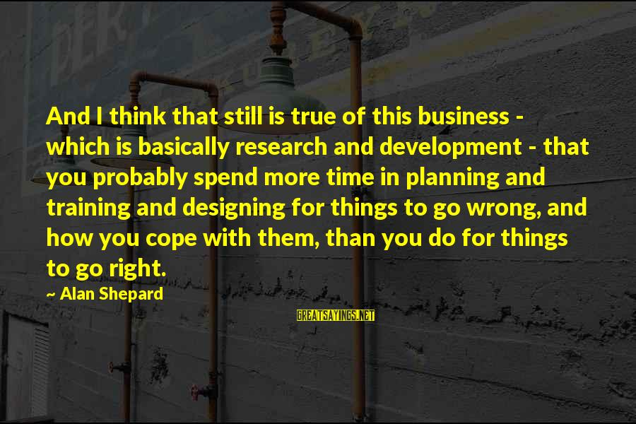 Business Training And Development Sayings By Alan Shepard: And I think that still is true of this business - which is basically research