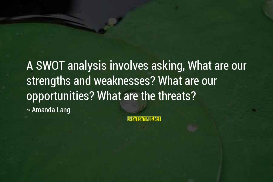 Business Training And Development Sayings By Amanda Lang: A SWOT analysis involves asking, What are our strengths and weaknesses? What are our opportunities?