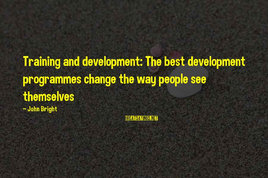 Business Training And Development Sayings By John Bright: Training and development: The best development programmes change the way people see themselves