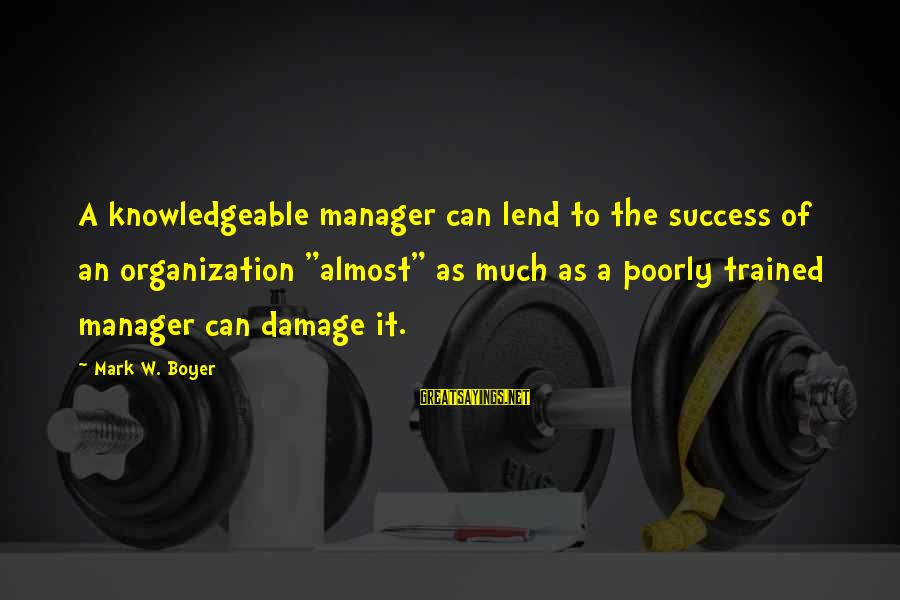 """Business Training And Development Sayings By Mark W. Boyer: A knowledgeable manager can lend to the success of an organization """"almost"""" as much as"""