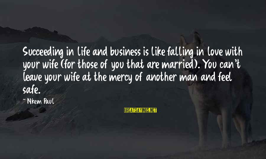 Business Training And Development Sayings By Nkem Paul: Succeeding in life and business is like falling in love with your wife (for those
