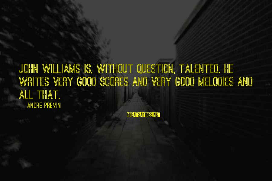 Businessowners Sayings By Andre Previn: John Williams is, without question, talented. He writes very good scores and very good melodies
