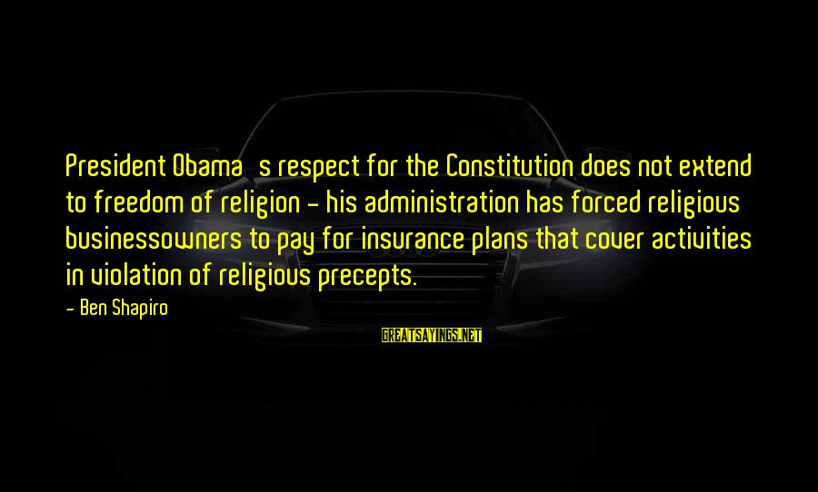 Businessowners Sayings By Ben Shapiro: President Obama's respect for the Constitution does not extend to freedom of religion - his