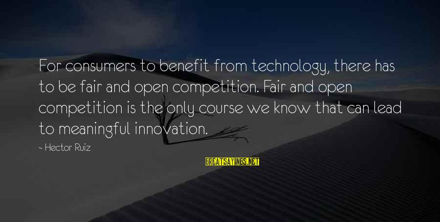 Businessowners Sayings By Hector Ruiz: For consumers to benefit from technology, there has to be fair and open competition. Fair