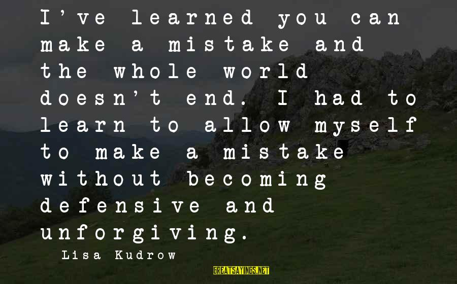 Businessowners Sayings By Lisa Kudrow: I've learned you can make a mistake and the whole world doesn't end. I had