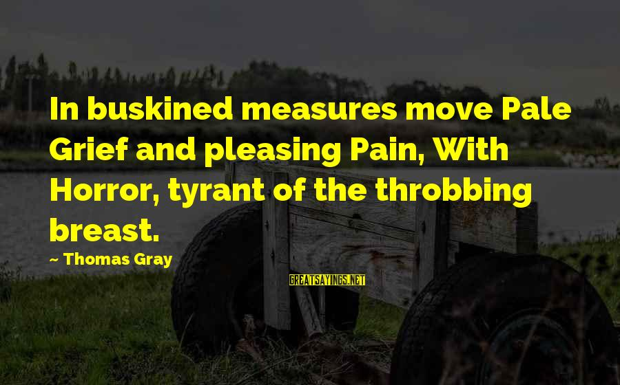 Buskined Sayings By Thomas Gray: In buskined measures move Pale Grief and pleasing Pain, With Horror, tyrant of the throbbing
