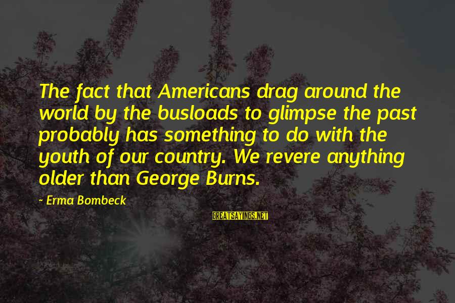 Busloads Sayings By Erma Bombeck: The fact that Americans drag around the world by the busloads to glimpse the past
