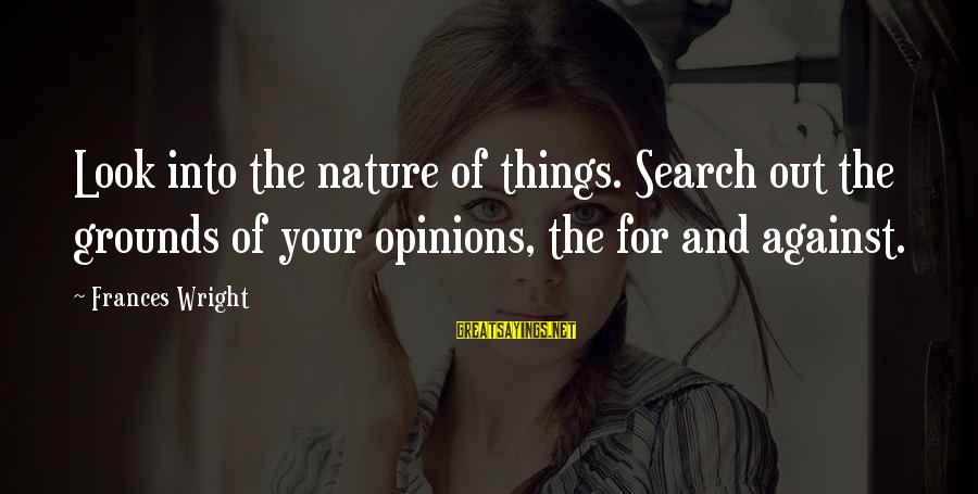 Busloads Sayings By Frances Wright: Look into the nature of things. Search out the grounds of your opinions, the for