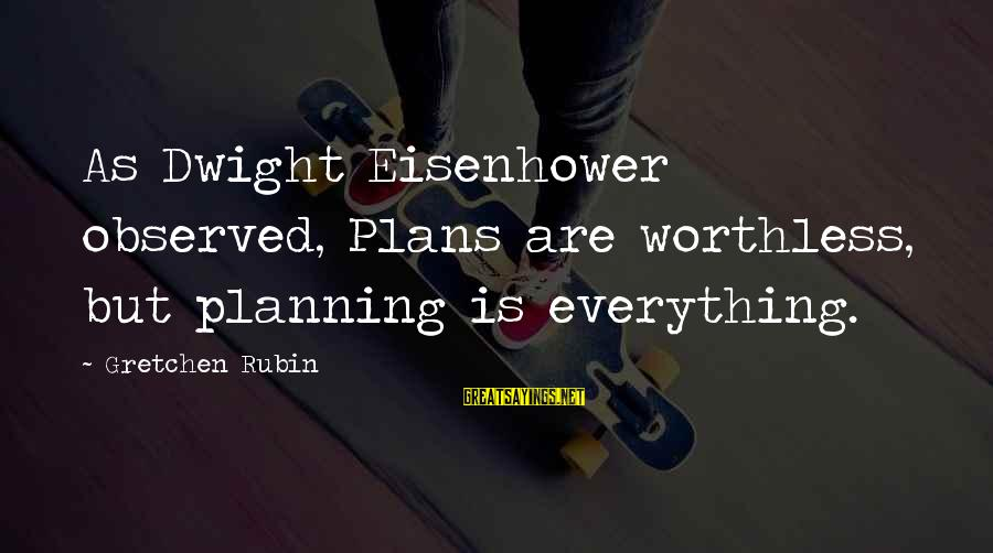 Busloads Sayings By Gretchen Rubin: As Dwight Eisenhower observed, Plans are worthless, but planning is everything.