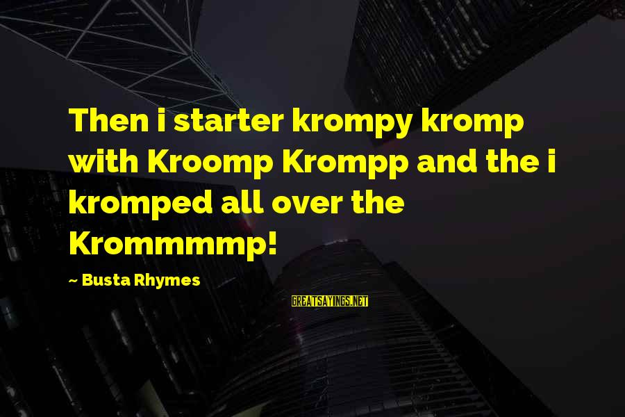 Busta Sayings By Busta Rhymes: Then i starter krompy kromp with Kroomp Krompp and the i kromped all over the