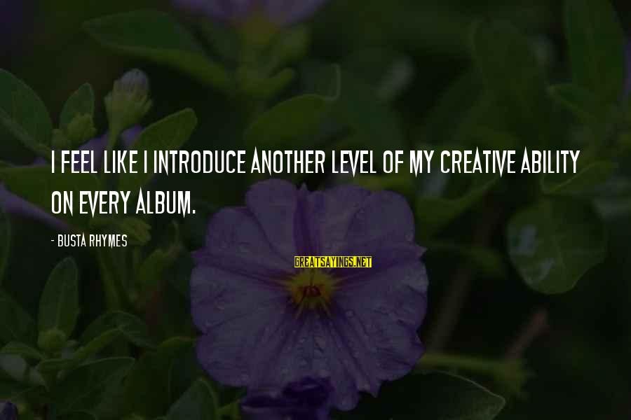 Busta Sayings By Busta Rhymes: I feel like I introduce another level of my creative ability on every album.