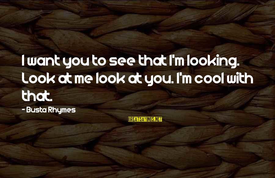 Busta Sayings By Busta Rhymes: I want you to see that I'm looking. Look at me look at you. I'm