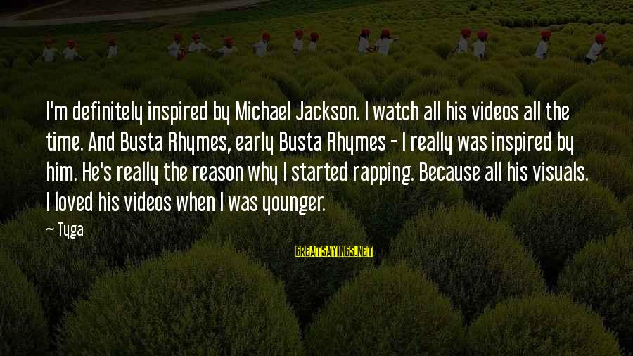 Busta Sayings By Tyga: I'm definitely inspired by Michael Jackson. I watch all his videos all the time. And
