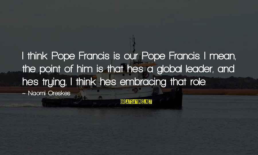 Busy Bee Quotes Sayings By Naomi Oreskes: I think Pope Francis is our Pope Francis. I mean, the point of him is