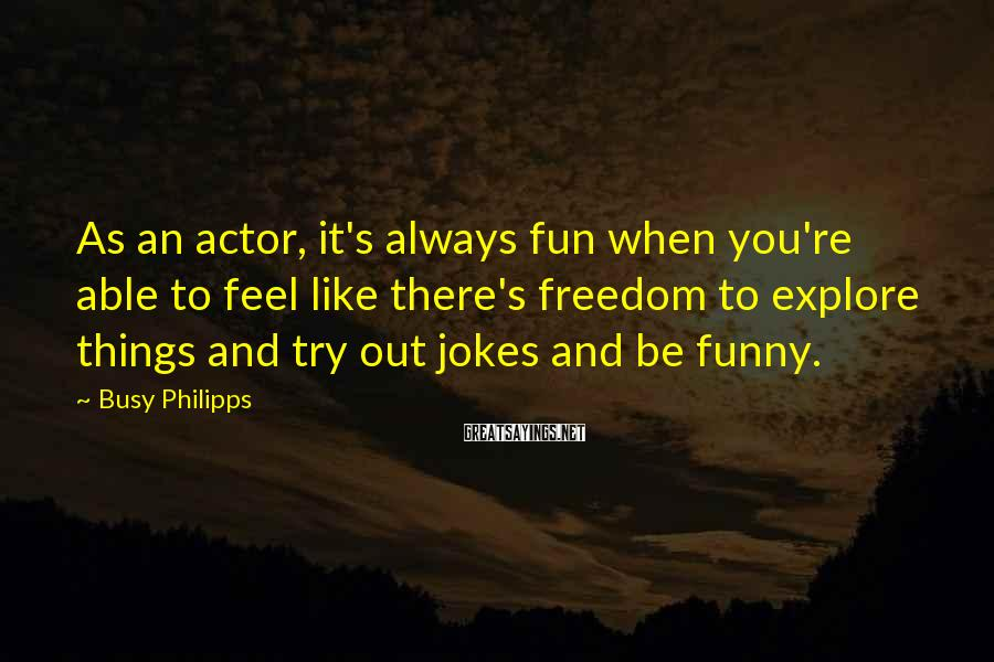 Busy Philipps Sayings: As an actor, it's always fun when you're able to feel like there's freedom to