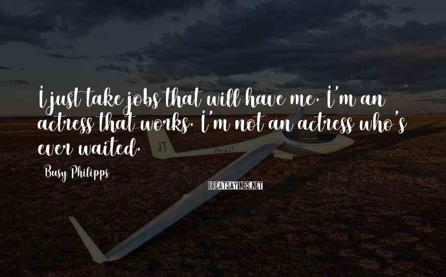 Busy Philipps Sayings: I just take jobs that will have me. I'm an actress that works. I'm not