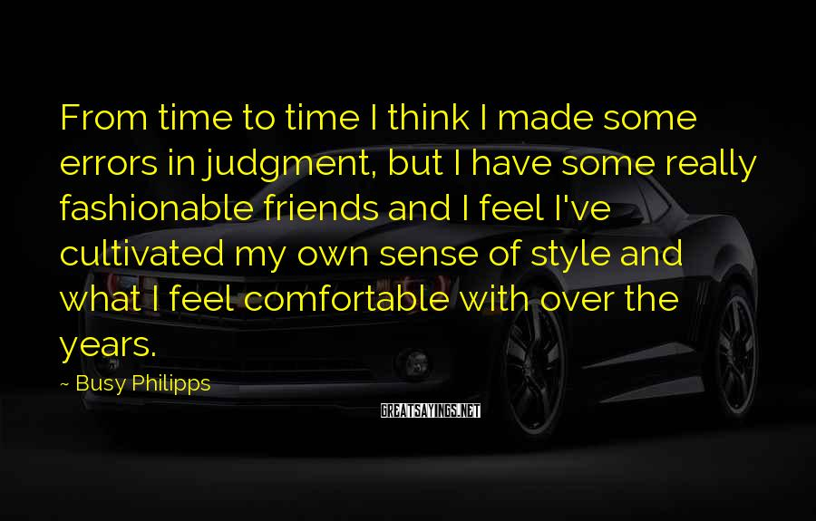 Busy Philipps Sayings: From time to time I think I made some errors in judgment, but I have