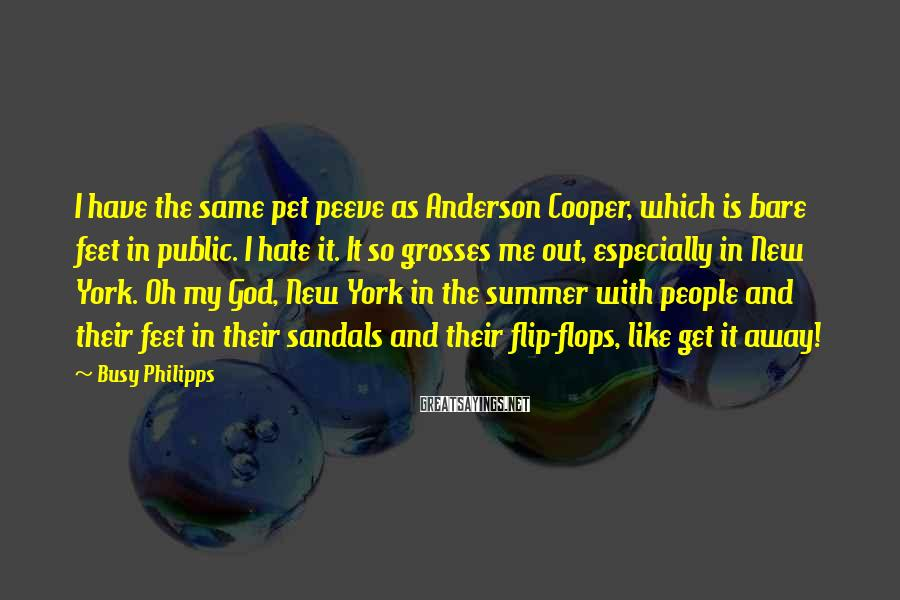 Busy Philipps Sayings: I have the same pet peeve as Anderson Cooper, which is bare feet in public.