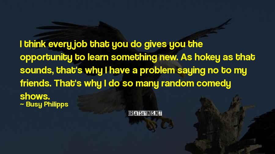 Busy Philipps Sayings: I think every job that you do gives you the opportunity to learn something new.