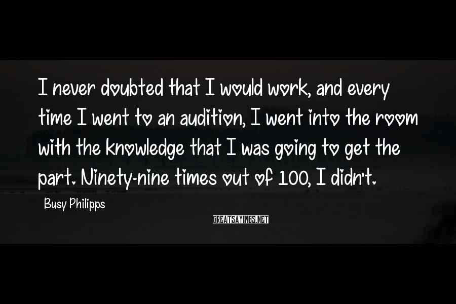 Busy Philipps Sayings: I never doubted that I would work, and every time I went to an audition,