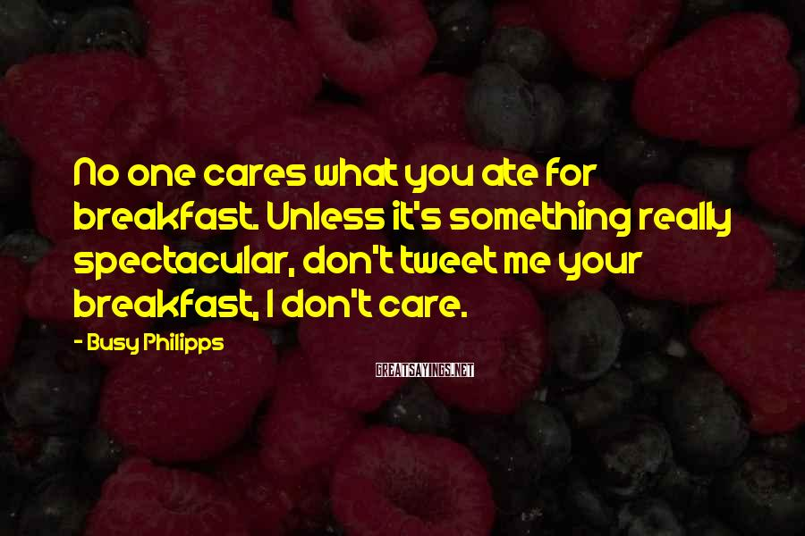 Busy Philipps Sayings: No one cares what you ate for breakfast. Unless it's something really spectacular, don't tweet