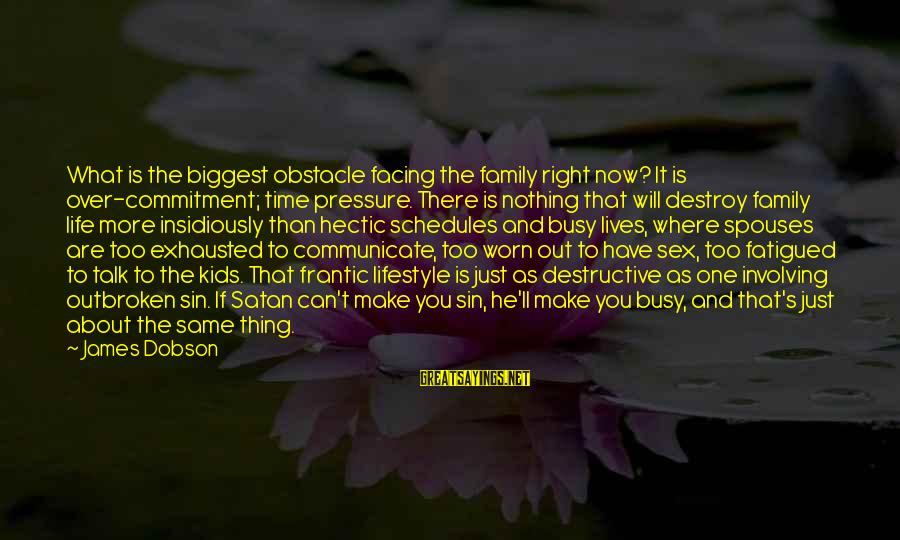 Busy Schedules Sayings By James Dobson: What is the biggest obstacle facing the family right now? It is over-commitment; time pressure.