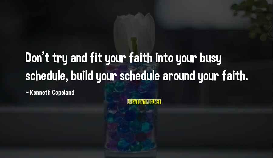 Busy Schedules Sayings By Kenneth Copeland: Don't try and fit your faith into your busy schedule, build your schedule around your