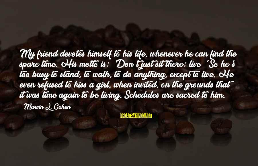 Busy Schedules Sayings By Marvin L. Cohen: My friend devotes himself to his life, whenever he can find the spare time. His