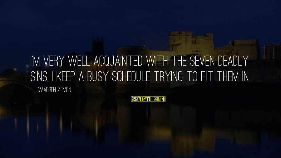 Busy Schedules Sayings By Warren Zevon: I'm very well acquainted with the seven deadly sins, I keep a busy schedule trying
