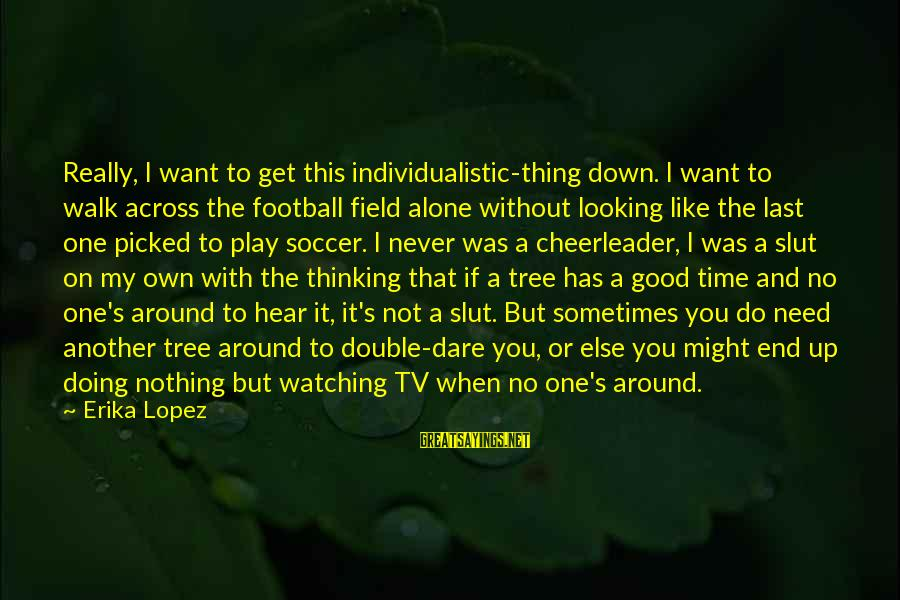 But I'm A Cheerleader Sayings By Erika Lopez: Really, I want to get this individualistic-thing down. I want to walk across the football